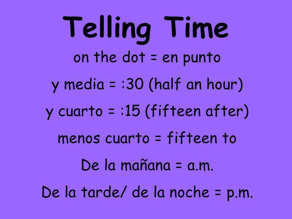 Telling Time on the dot = en punto y media = :30 (half an hour) y cuarto = :15 (fifteen after) menos cuarto = fifteen to De la mañana = a.m.