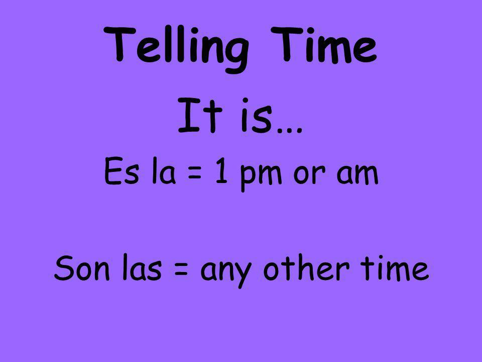 Telling Time It is… Es la = 1 pm or am Son las = any other time