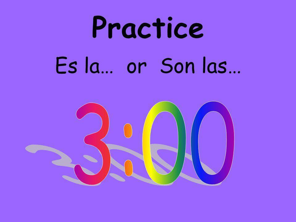 Practice Es la… or Son las…