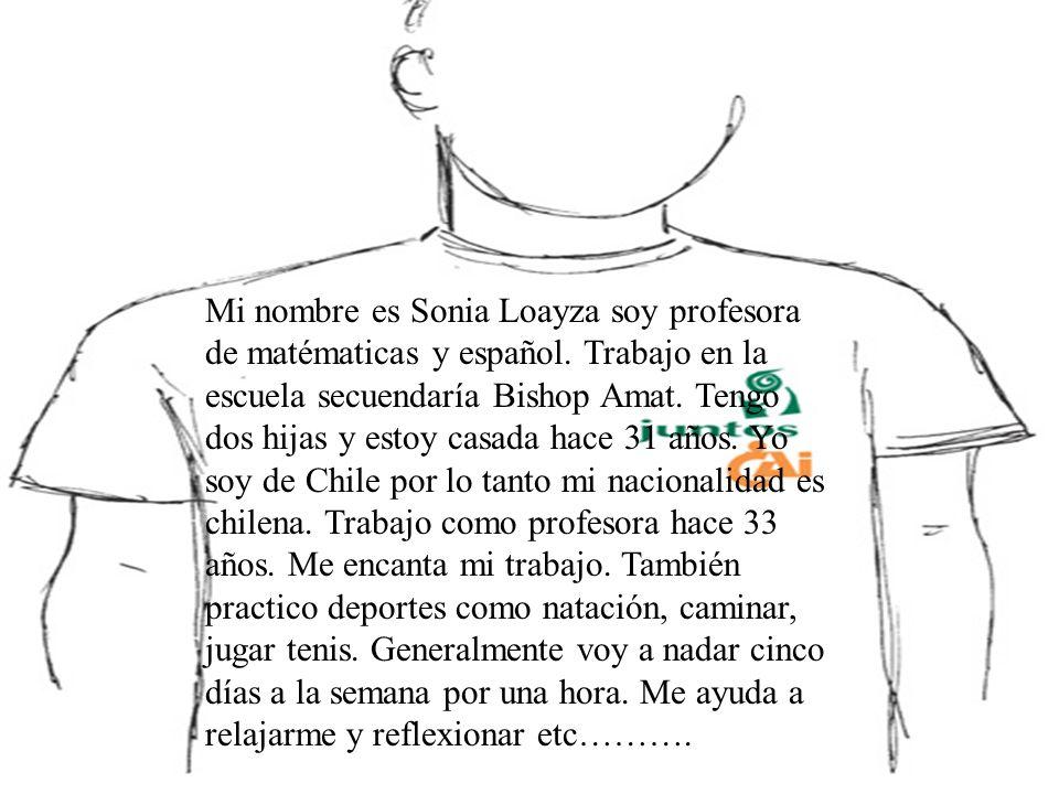 Mi nombre es Sonia Loayza soy profesora de matématicas y español. Trabajo en la escuela secuendaría Bishop Amat. Tengo dos hijas y estoy casada hace 3