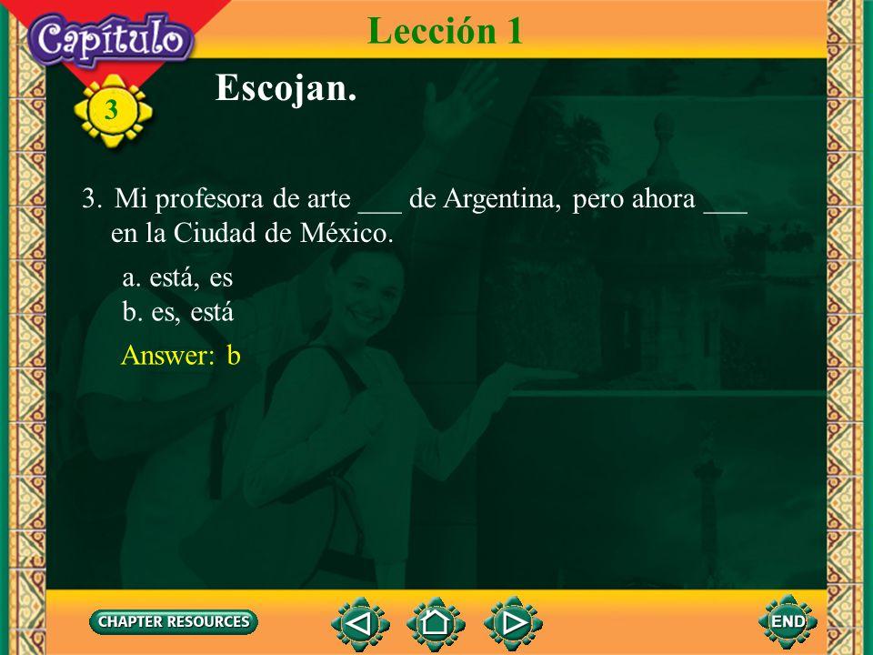 3 Escojan. 3.Mi profesora de arte ___ de Argentina, pero ahora ___ en la Ciudad de México. Answer: b Lección 1 a. está, es b. es, está