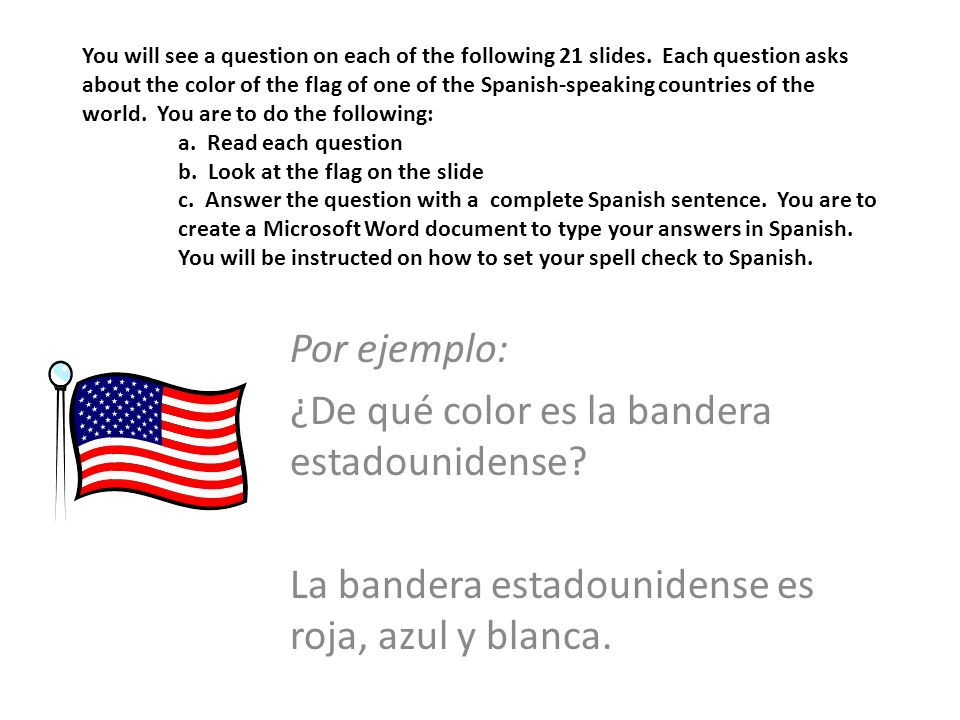 You will see a question on each of the following 21 slides. Each question asks about the color of the flag of one of the Spanish-speaking countries of