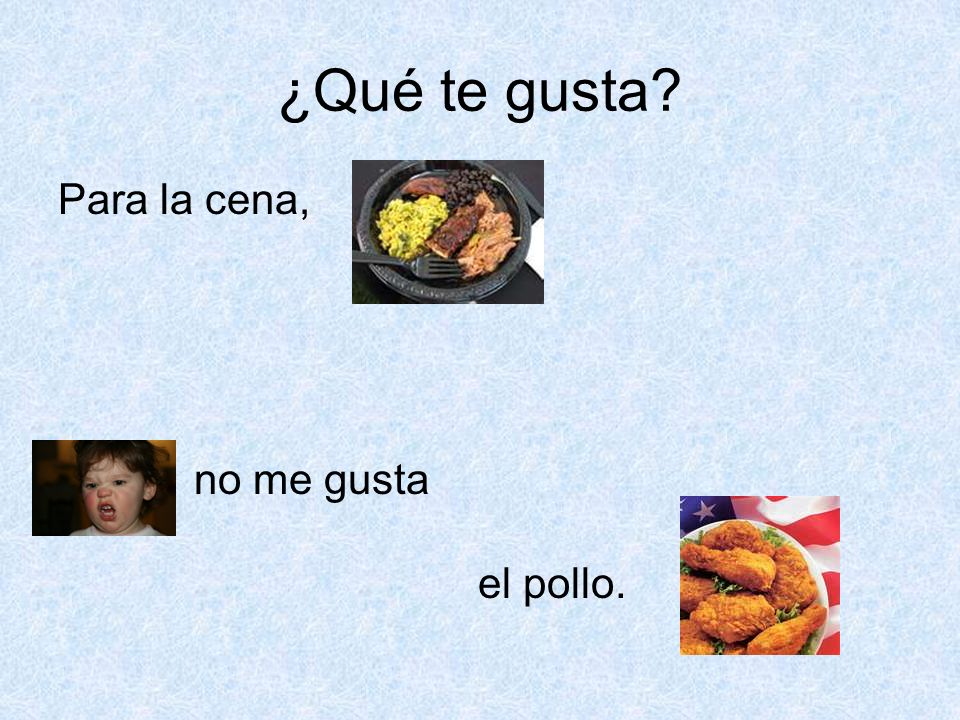 ¿Qué te gusta? Para la cena, no me gusta el pollo.