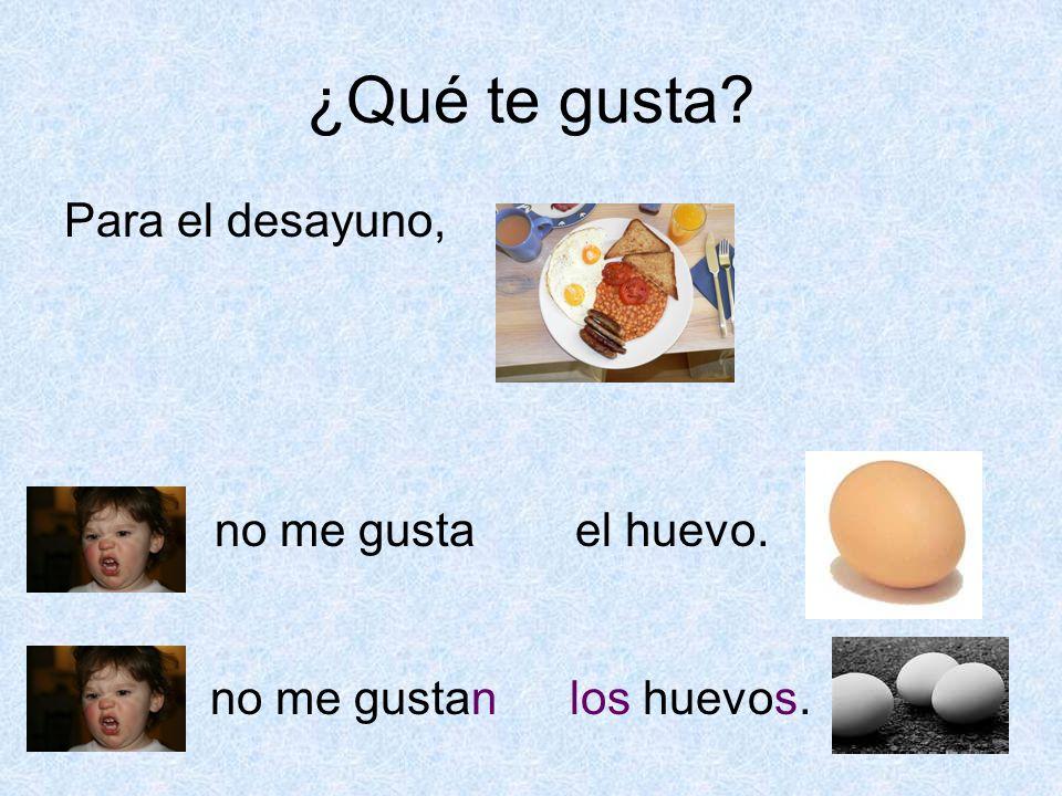 ¿Qué te gusta? Para el desayuno, no me gustael huevo. no me gustanlos huevos.