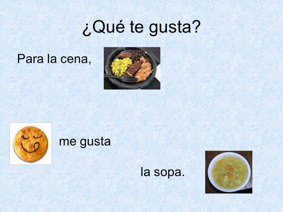 ¿Qué te gusta? Para la cena, me gusta la sopa.
