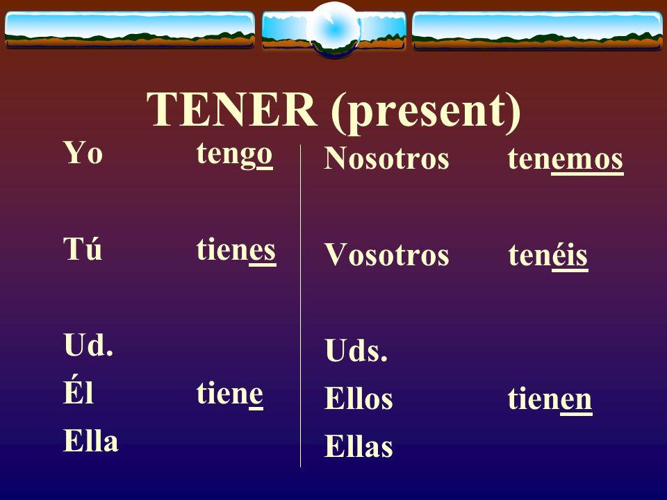 TENER (present) Yotengo Tútienes Ud.Éltiene Ella Nosotros tenemos Vosotros tenéis Uds.