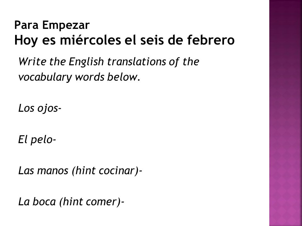 Para Empezar Hoy es miércoles el seis de febrero Write the English translations of the vocabulary words below. Los ojos- El pelo- Las manos (hint coci