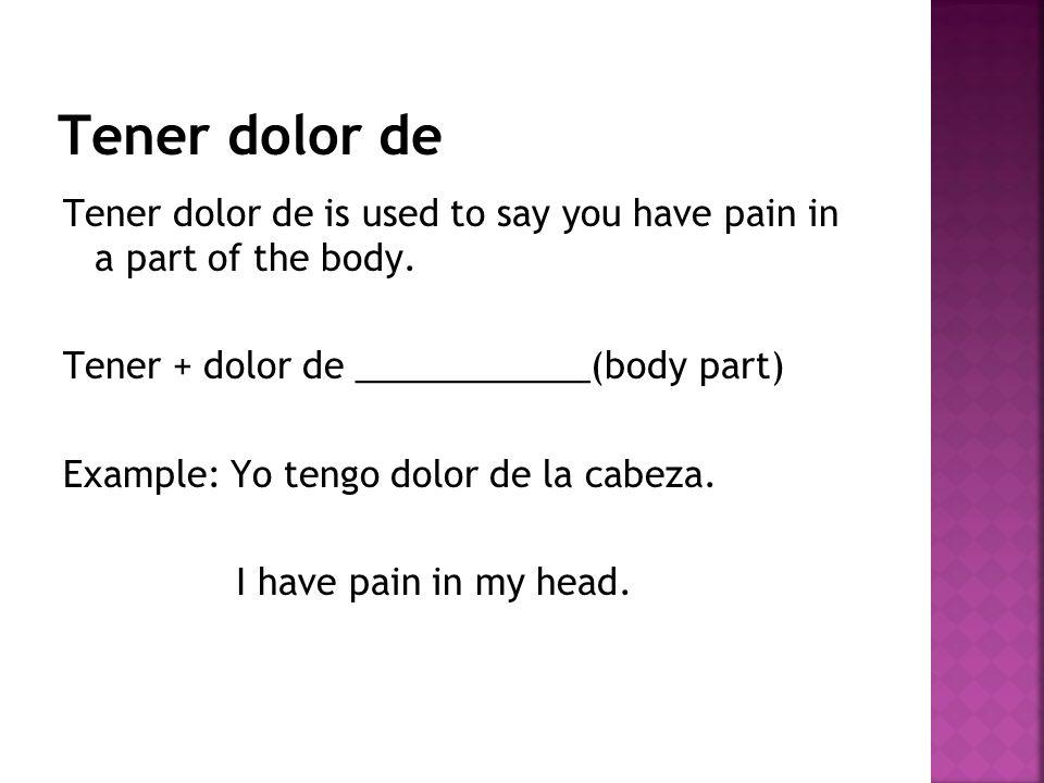 Tener dolor de Tener dolor de is used to say you have pain in a part of the body. Tener + dolor de ____________(body part) Example: Yo tengo dolor de