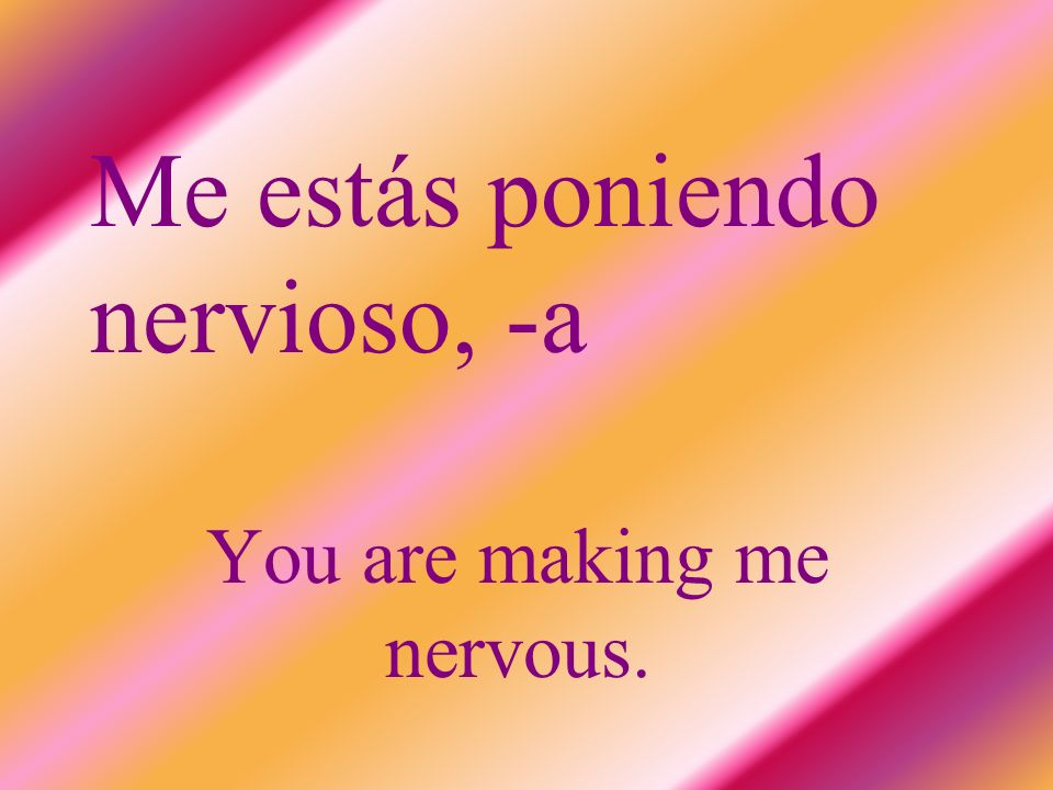 Me estás poniendo nervioso, -a You are making me nervous.