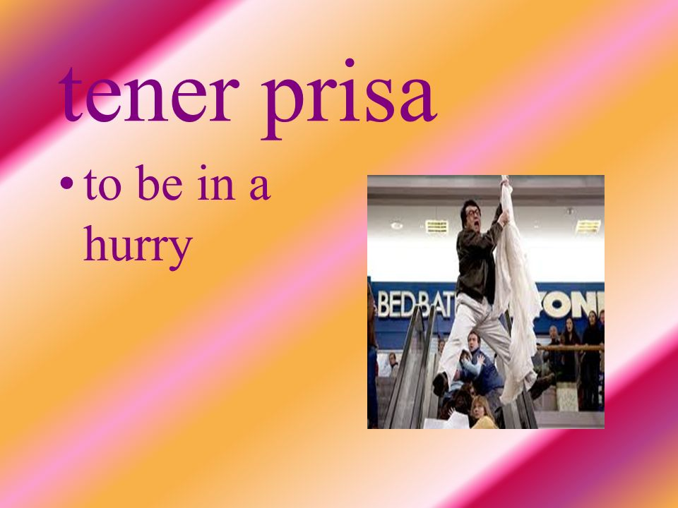 tener prisa to be in a hurry