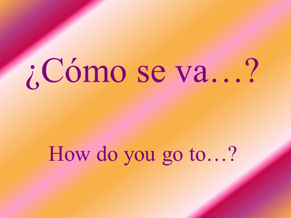 ¿Cómo se va… How do you go to…