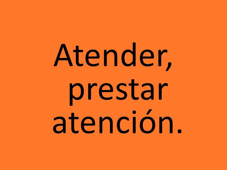 Atender, prestar atención.