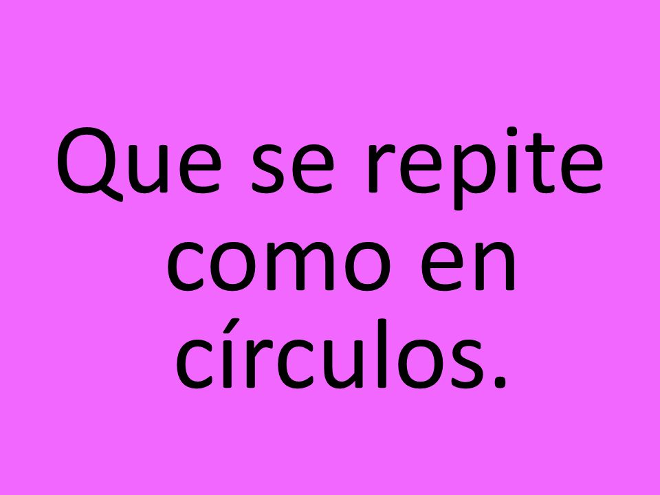 Que se repite como en círculos.