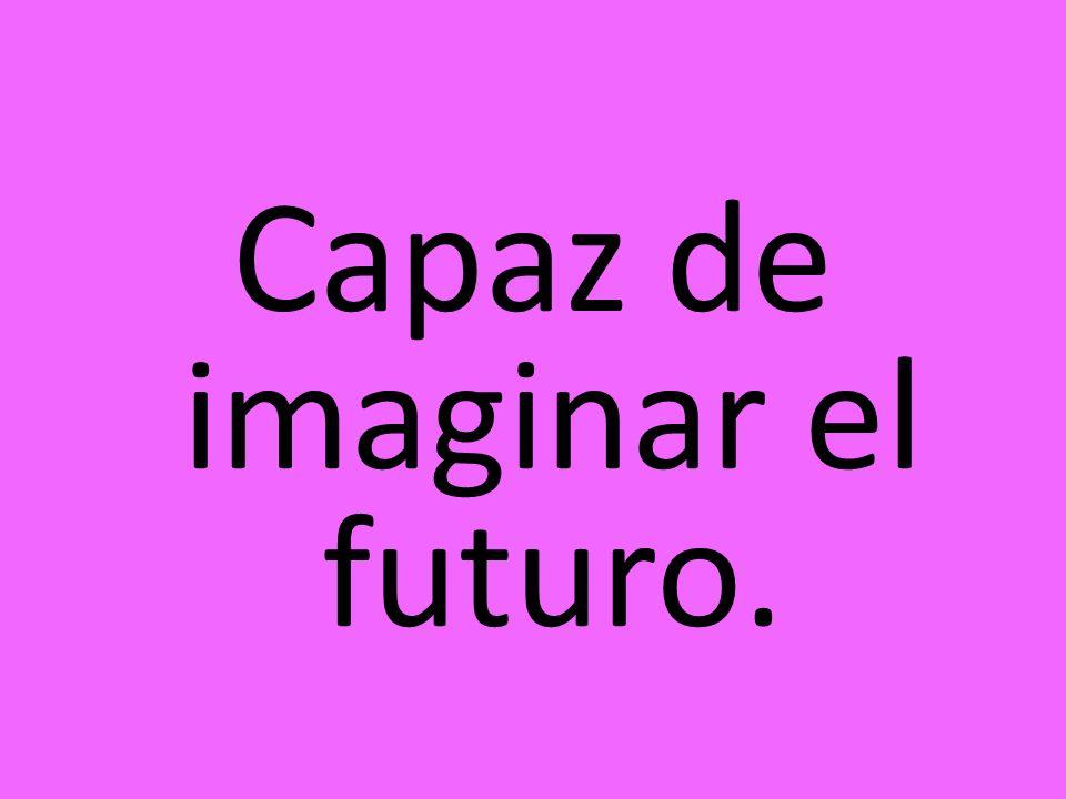 Capaz de imaginar el futuro.