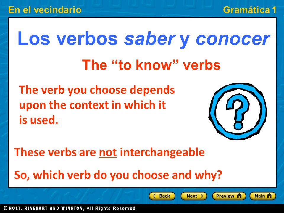 En el vecindarioGramática 1 Los verbos saber y conocer The to know verbs The verb you choose depends upon the context in which it is used.