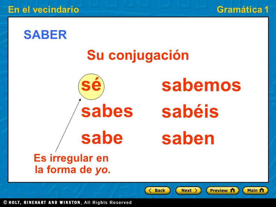 En el vecindarioGramática 1 SABER sé sabes sabe sabemos sabéis saben Su conjugación Es irregular en la forma de yo.
