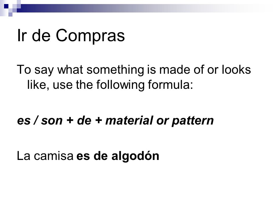 Ir de Compras To say what something is made of or looks like, use the following formula: es / son + de + material or pattern La camisa es de algodón