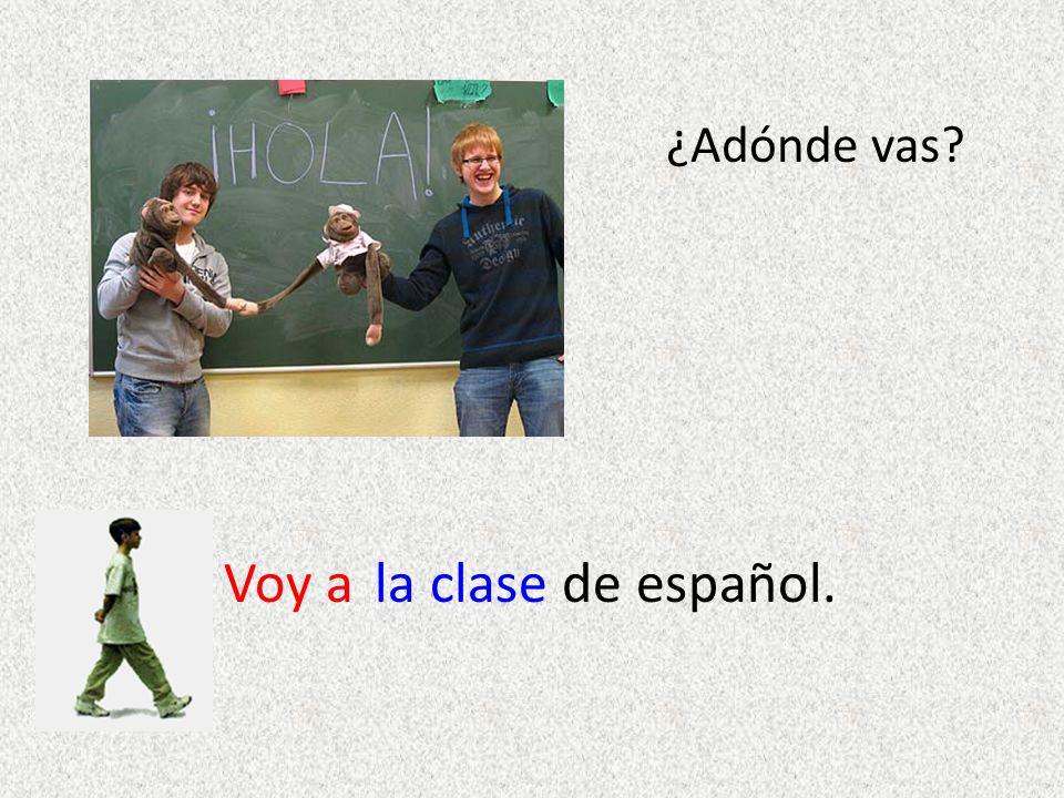 ¿Adónde vas? Voy ala clase de español.