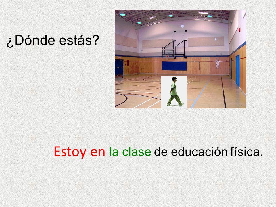 ¿Dónde estás? Estoy en la clase de educación física.