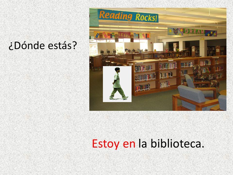 ¿Dónde estás? Estoy enla biblioteca.