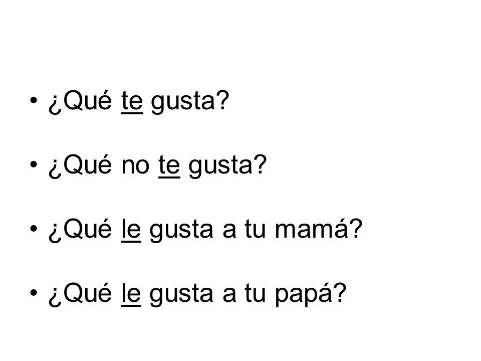 ¿Qué te gusta? ¿Qué no te gusta? ¿Qué le gusta a tu mamá? ¿Qué le gusta a tu papá?