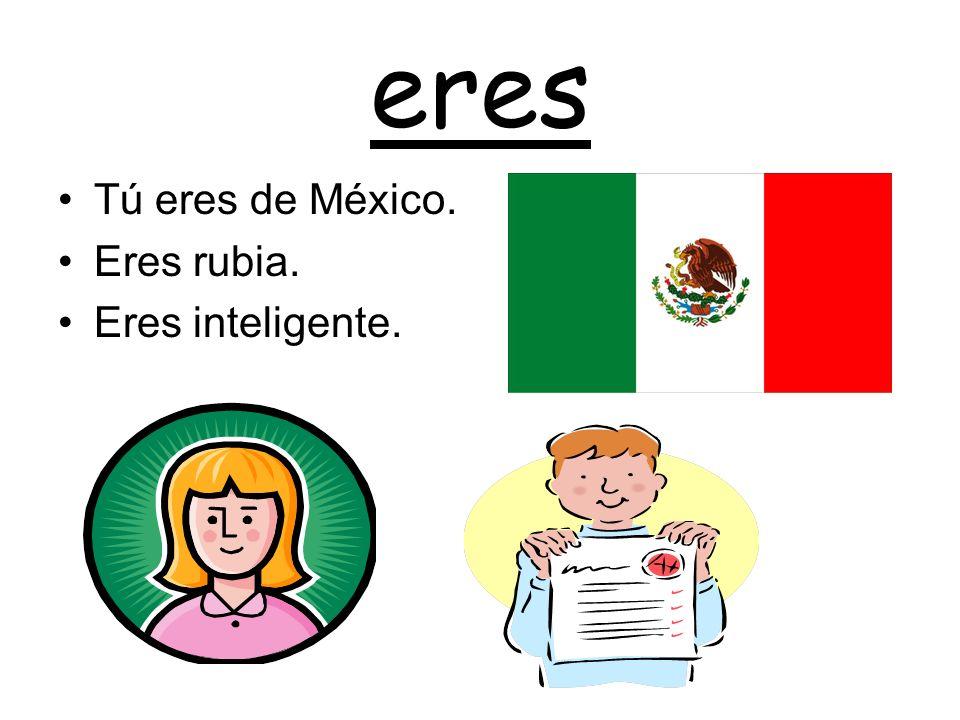 eres Tú eres de México. Eres rubia. Eres inteligente.