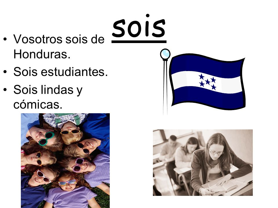 sois Vosotros sois de Honduras. Sois estudiantes. Sois lindas y cómicas.