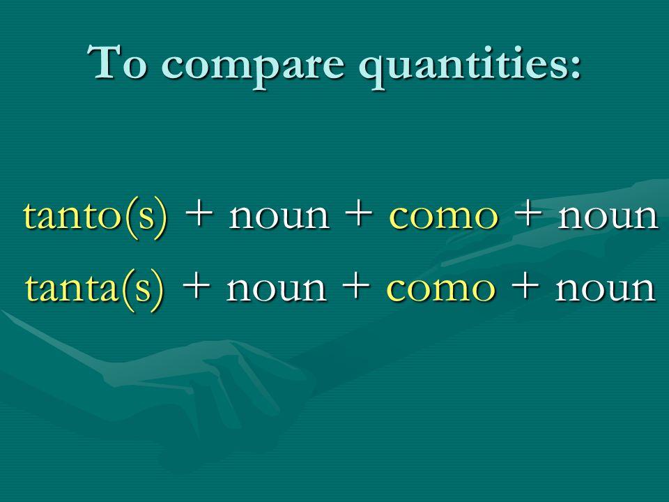 To compare quantities: tanto(s) + noun + como + noun tanta(s) + noun + como + noun