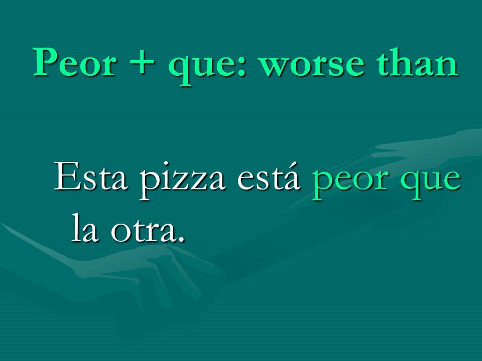 Peor + que: worse than Esta pizza está peor que la otra.