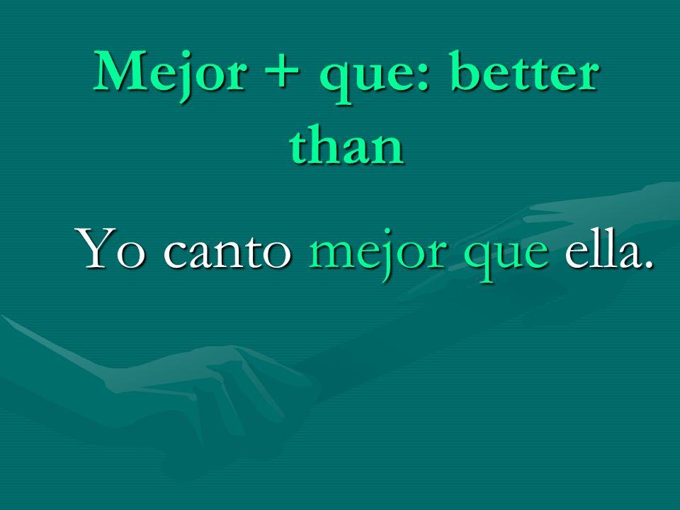 Mejor + que: better than Yo canto mejor que ella.