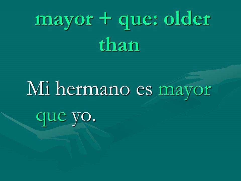 mayor + que: older than Mi hermano es mayor que yo.
