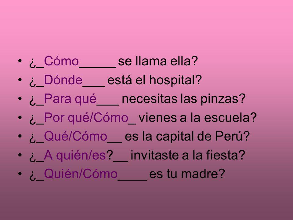 Vamos a practicar... ¿________ se llama ella. ¿________ está el hospital.