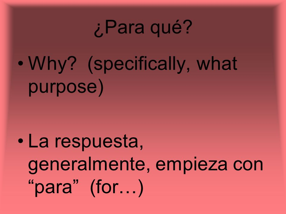 ¿Para qué? Why? (specifically, what purpose) La respuesta, generalmente, empieza con para (for…)