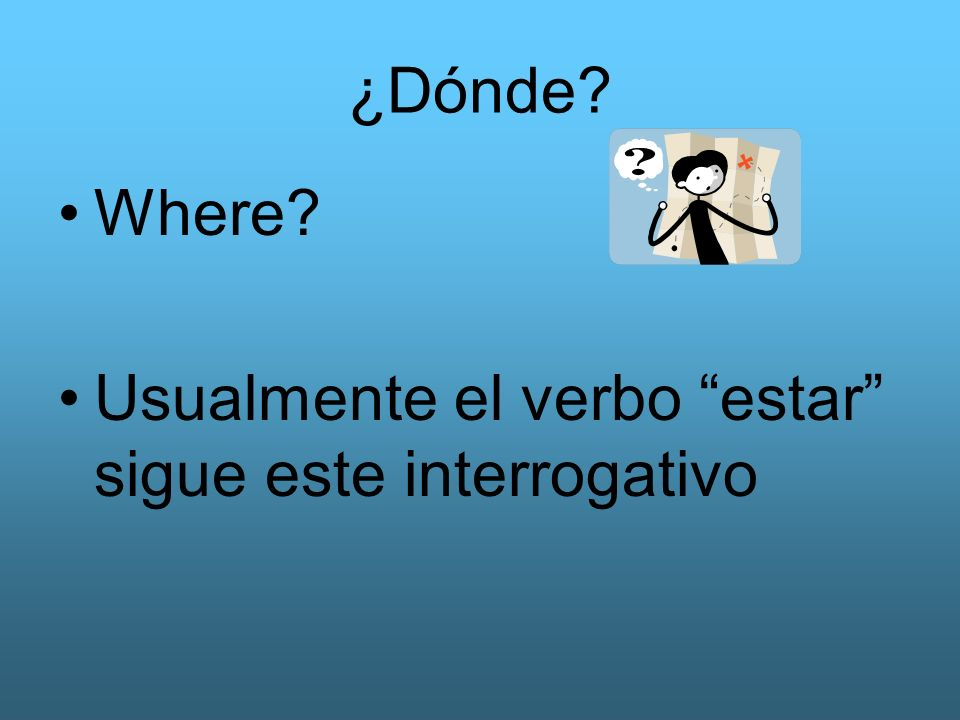 ¿Dónde? Where? Usualmente el verbo estar sigue este interrogativo
