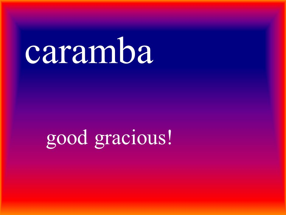 caramba good gracious!