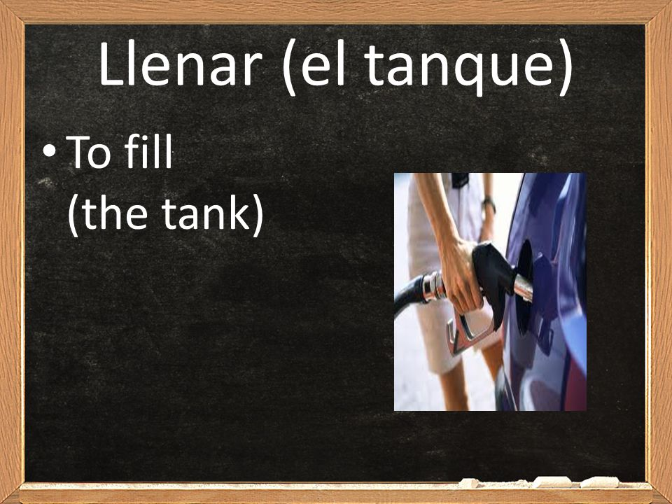 Llenar (el tanque) To fill (the tank)