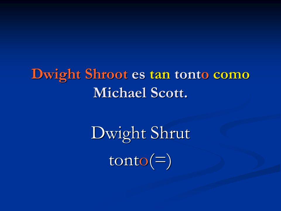 Dwight Shroot es tan tonto como Michael Scott. Dwight Shrut tonto(=)