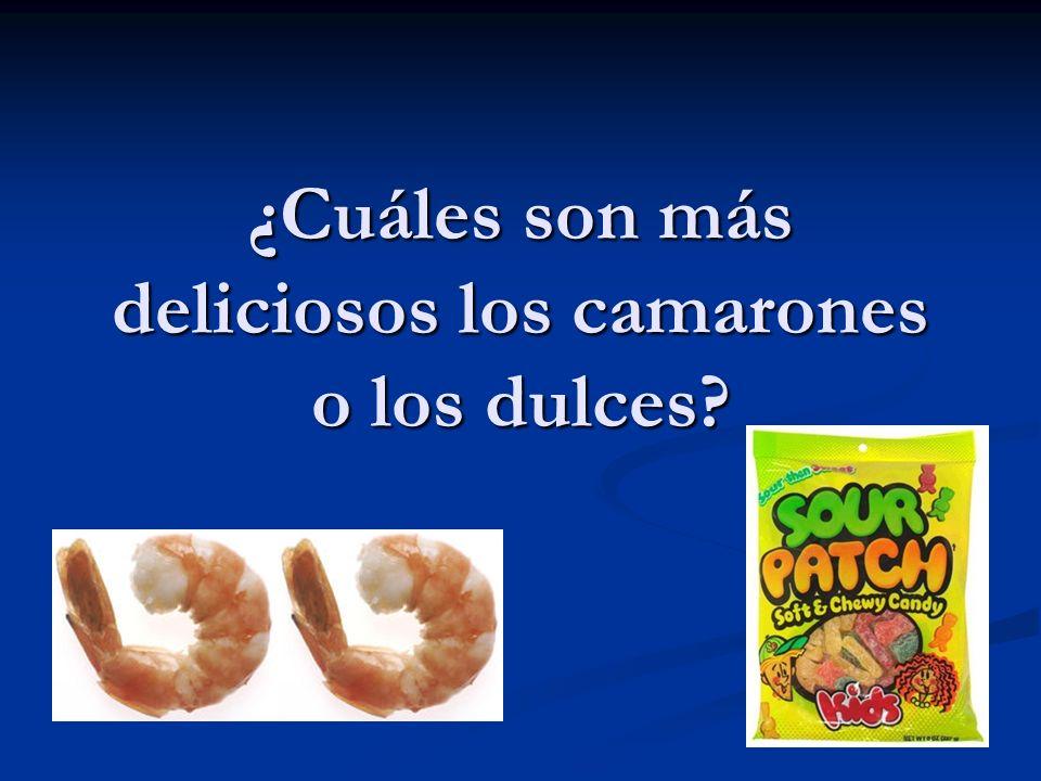 ¿Cuáles son más deliciosos los camarones o los dulces?