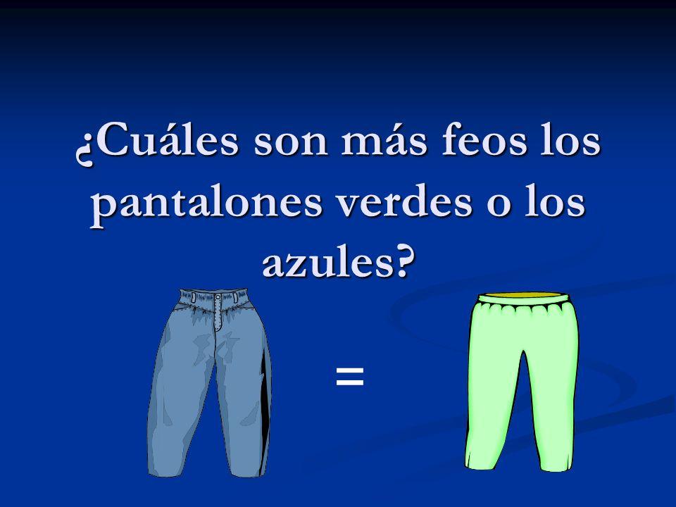 ¿Cuáles son más feos los pantalones verdes o los azules? =