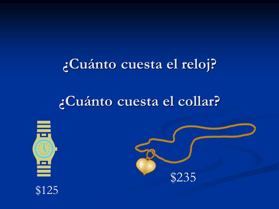 ¿Cuánto cuesta el reloj? ¿Cuánto cuesta el collar? $125 $235