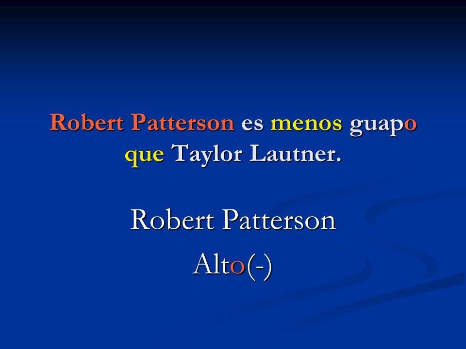 Robert Patterson es menos guapo que Taylor Lautner. Robert Patterson Alto(-)