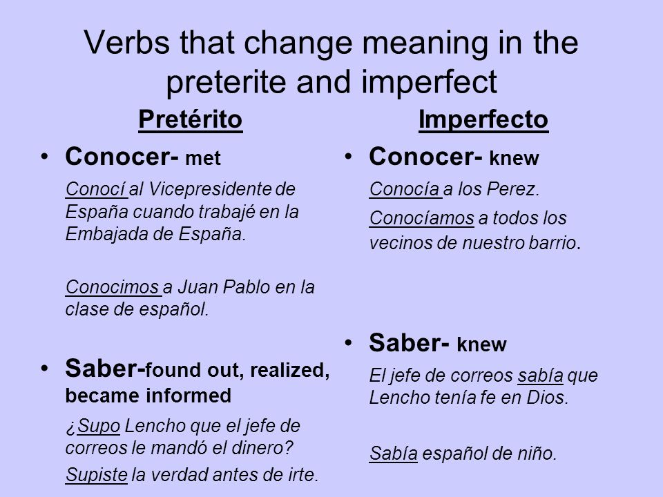 Verbs that change meaning in the preterite and imperfect Pretérito Conocer- met Conocí al Vicepresidente de España cuando trabajé en la Embajada de Es