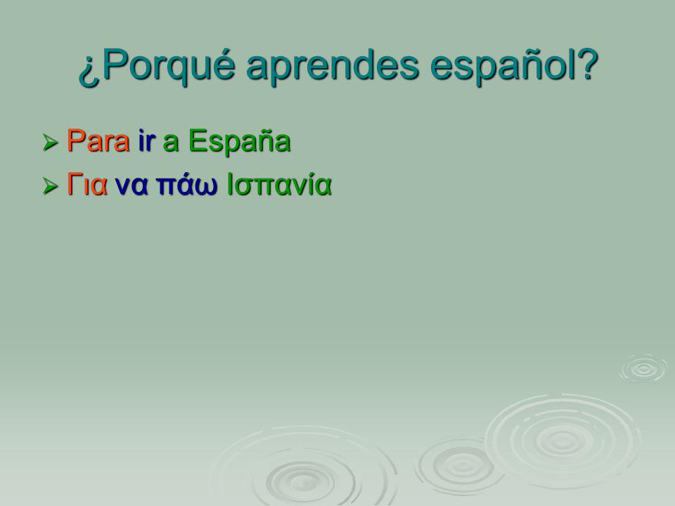 ¿Porqué aprendes español? Para ir a España Para ir a España Για να πάω Ισπανία Για να πάω Ισπανία