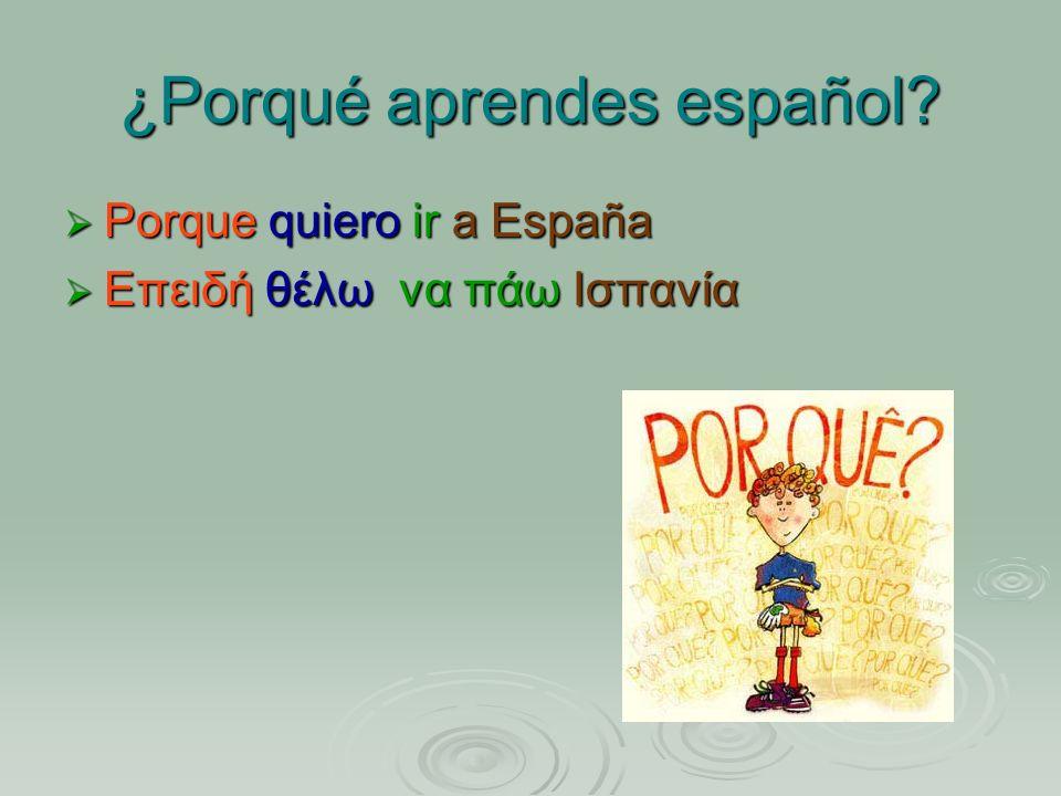 ¿Porqué aprendes español? Porque quiero ir a España Porque quiero ir a España Επειδή θέλω να πάω Ισπανία Επειδή θέλω να πάω Ισπανία