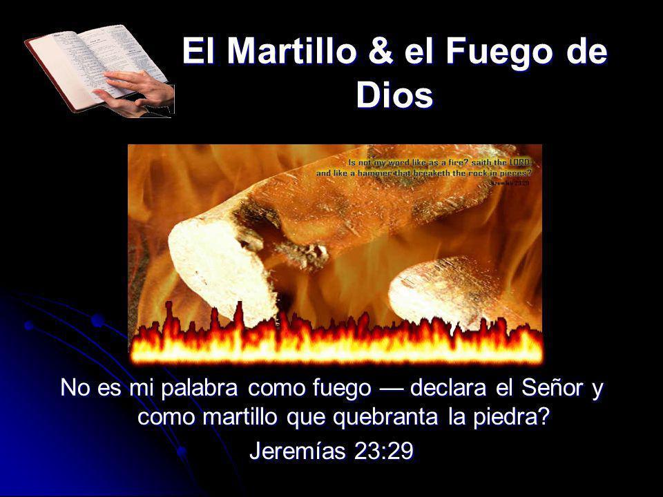 El Martillo & el Fuego de Dios No es mi palabra como fuego declara el Señor y como martillo que quebranta la piedra? Jeremías 23:29