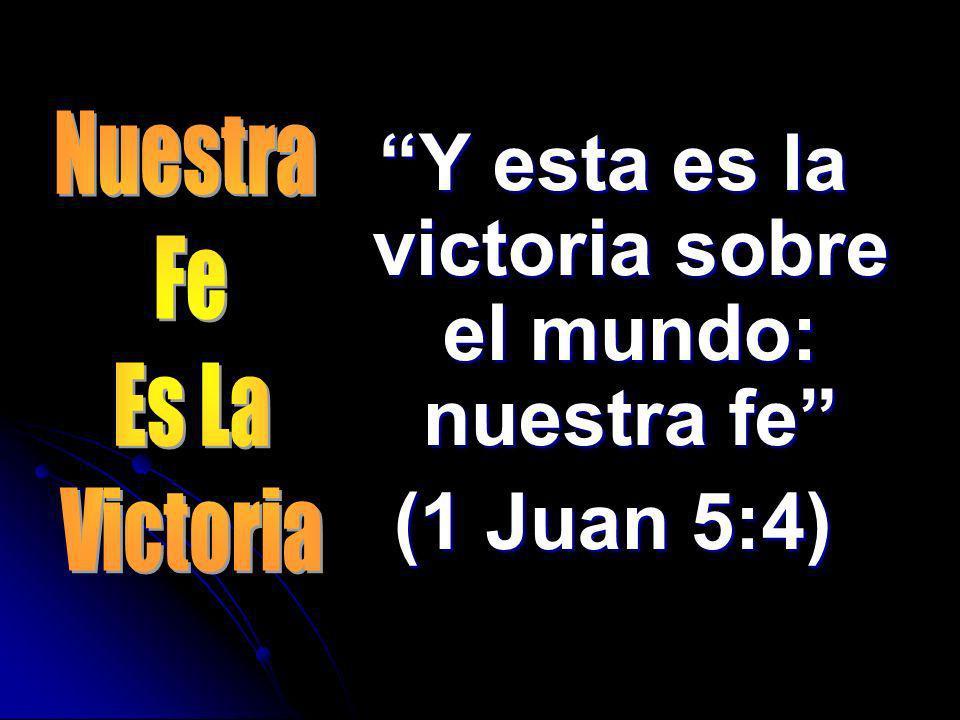 Y esta es la victoria sobre el mundo: nuestra fe (1 Juan 5:4)