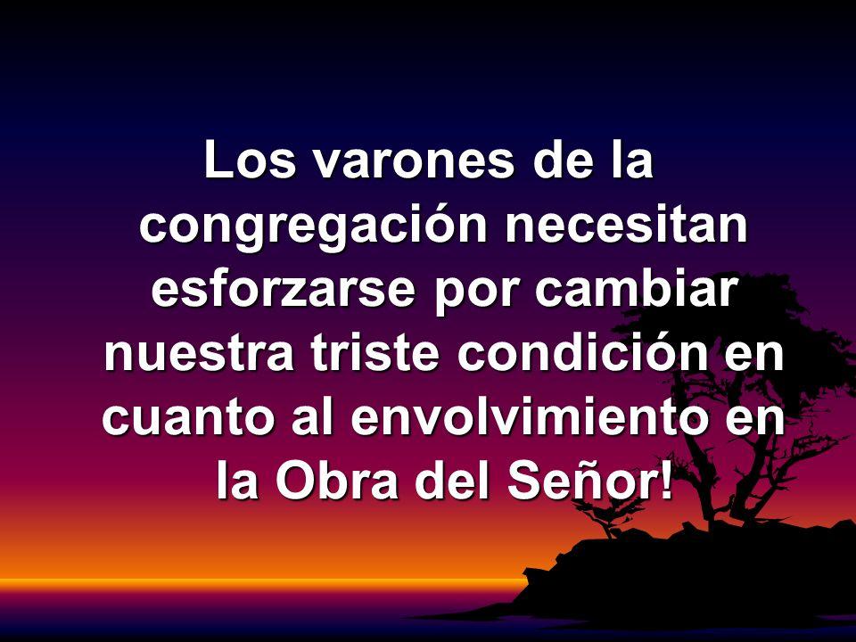 Los varones de la congregación necesitan esforzarse por cambiar nuestra triste condición en cuanto al envolvimiento en la Obra del Señor!