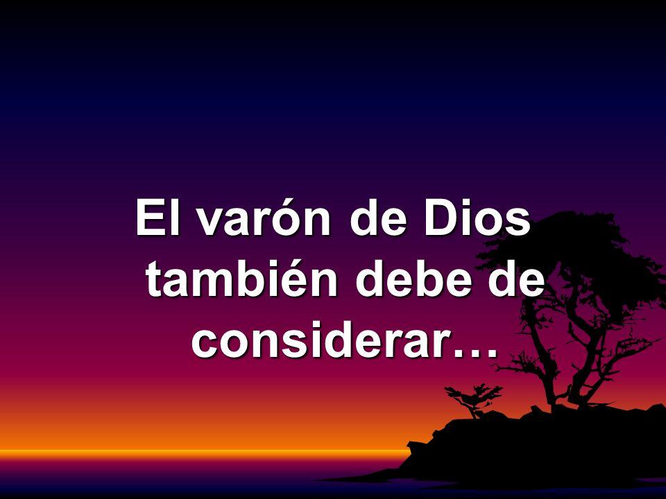 El varón de Dios también debe de considerar…