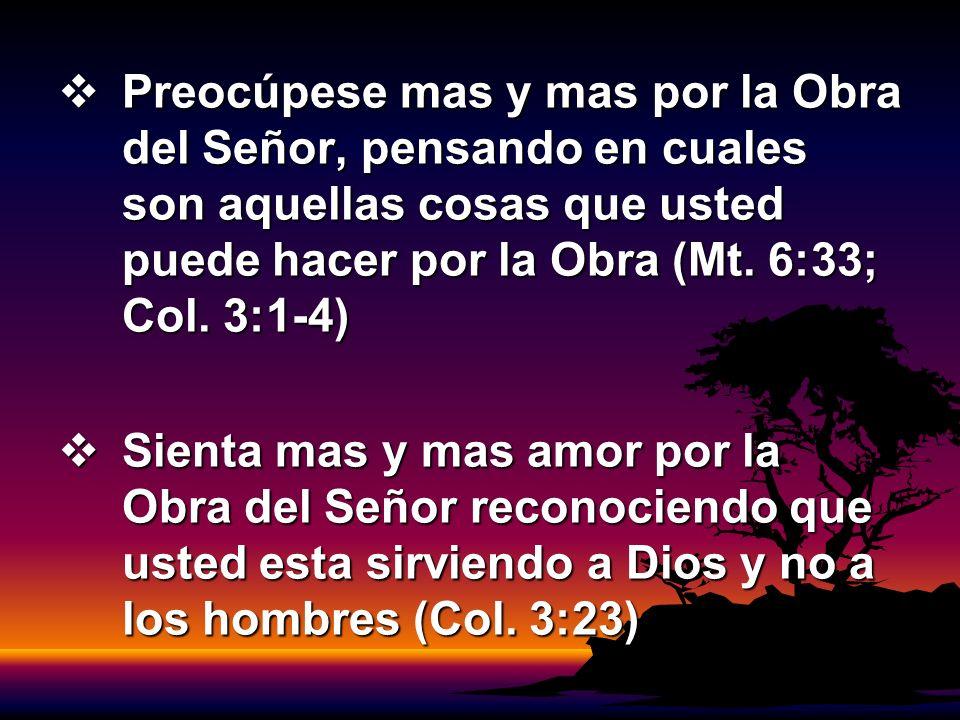 Preocúpese mas y mas por la Obra del Señor, pensando en cuales son aquellas cosas que usted puede hacer por la Obra (Mt. 6:33; Col. 3:1-4) Preocúpese
