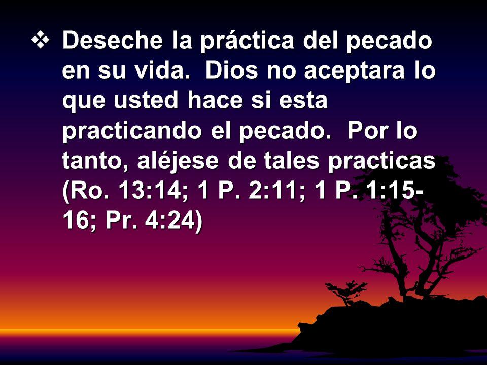 Deseche la práctica del pecado en su vida. Dios no aceptara lo que usted hace si esta practicando el pecado. Por lo tanto, aléjese de tales practicas